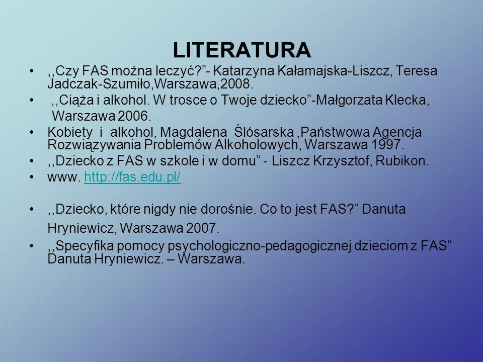 LITERATURA,,Czy FAS można leczyć? - Katarzyna Kałamajska-Liszcz, Teresa Jadczak-Szumiło,Warszawa,2008.,,Ciąża i alkohol.