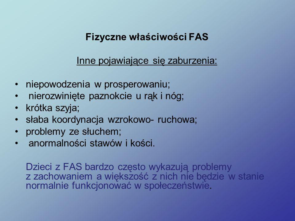 Fizyczne właściwości FAS Inne pojawiające się zaburzenia: niepowodzenia w prosperowaniu; nierozwinięte paznokcie u rąk i nóg; krótka szyja; słaba koordynacja wzrokowo- ruchowa; problemy ze słuchem; anormalności stawów i kości.