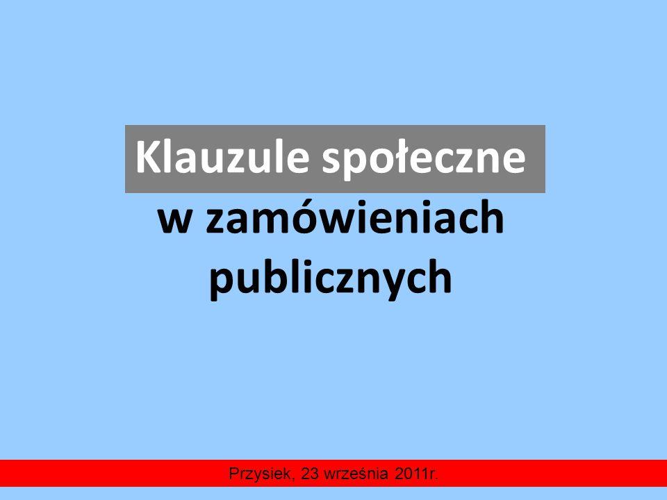 Klauzule społeczne w zamówieniach publicznych Przysiek, 23 września 2011r.