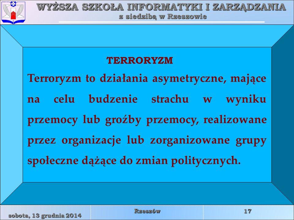 WYŻSZA SZKOŁA INFORMATYKI I ZARZĄDZANIA z siedzibą w Rzeszowie 17 sobota, 13 grudnia 2014sobota, 13 grudnia 2014sobota, 13 grudnia 2014sobota, 13 grudnia 2014 Rzeszów Terroryzm to działania asymetryczne, mające na celu budzenie strachu w wyniku przemocy lub groźby przemocy, realizowane przez organizacje lub zorganizowane grupy społeczne dążące do zmian politycznych.