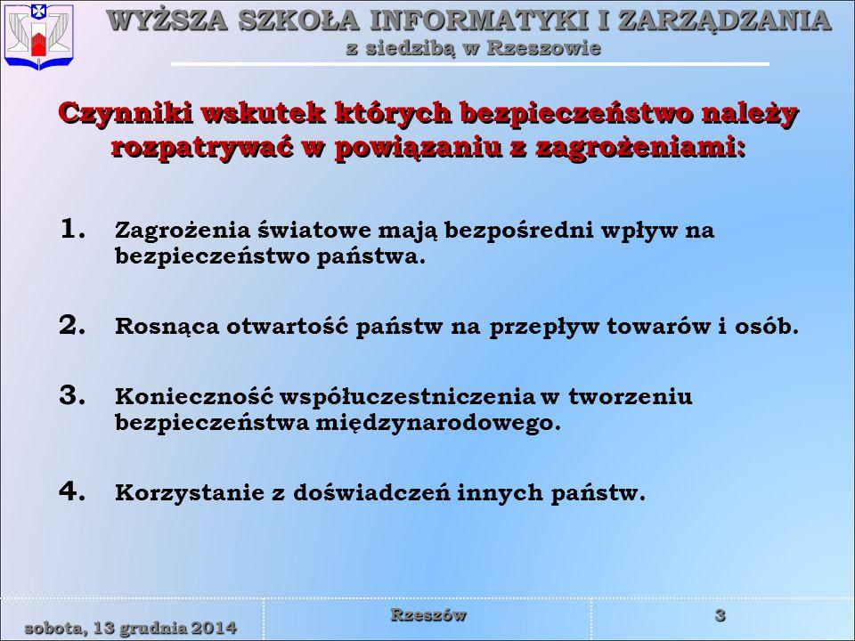 WYŻSZA SZKOŁA INFORMATYKI I ZARZĄDZANIA z siedzibą w Rzeszowie 3 sobota, 13 grudnia 2014sobota, 13 grudnia 2014sobota, 13 grudnia 2014sobota, 13 grudnia 2014 Rzeszów Czynniki wskutek których bezpieczeństwo należy rozpatrywać w powiązaniu z zagrożeniami: 1.
