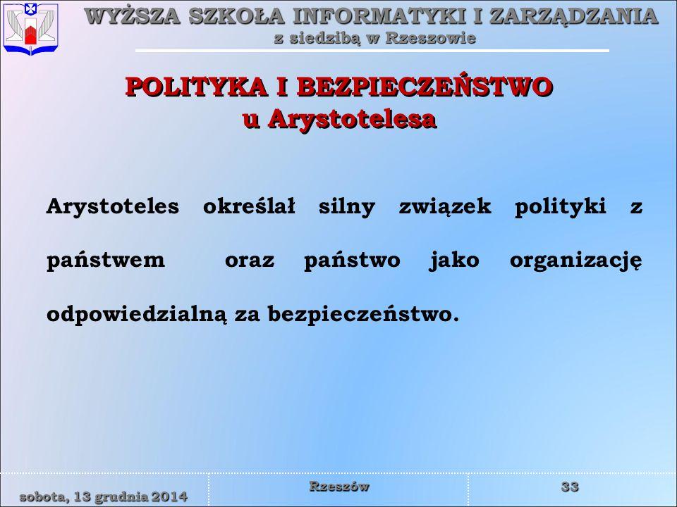 WYŻSZA SZKOŁA INFORMATYKI I ZARZĄDZANIA z siedzibą w Rzeszowie 33 sobota, 13 grudnia 2014sobota, 13 grudnia 2014sobota, 13 grudnia 2014sobota, 13 grudnia 2014 Rzeszów POLITYKA I BEZPIECZEŃSTWO u Arystotelesa Arystoteles określał silny związek polityki z państwem oraz państwo jako organizację odpowiedzialną za bezpieczeństwo.