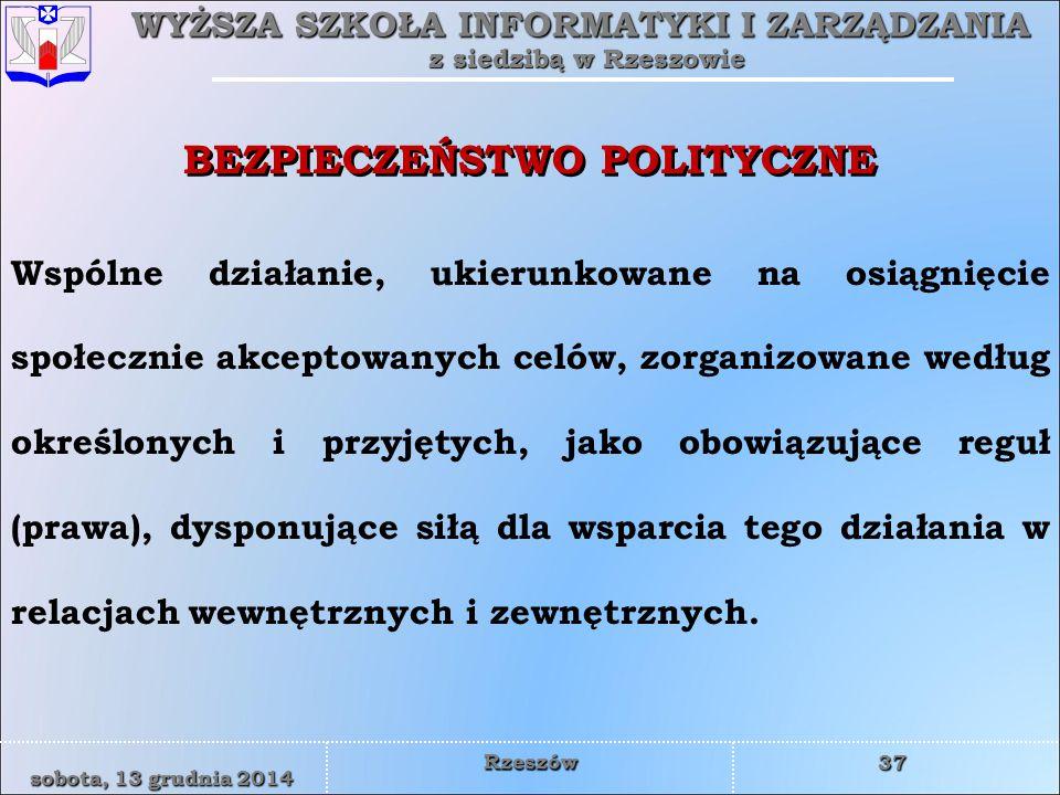 WYŻSZA SZKOŁA INFORMATYKI I ZARZĄDZANIA z siedzibą w Rzeszowie 37 sobota, 13 grudnia 2014sobota, 13 grudnia 2014sobota, 13 grudnia 2014sobota, 13 grudnia 2014 Rzeszów BEZPIECZEŃSTWO POLITYCZNE Wspólne działanie, ukierunkowane na osiągnięcie społecznie akceptowanych celów, zorganizowane według określonych i przyjętych, jako obowiązujące reguł (prawa), dysponujące siłą dla wsparcia tego działania w relacjach wewnętrznych i zewnętrznych.