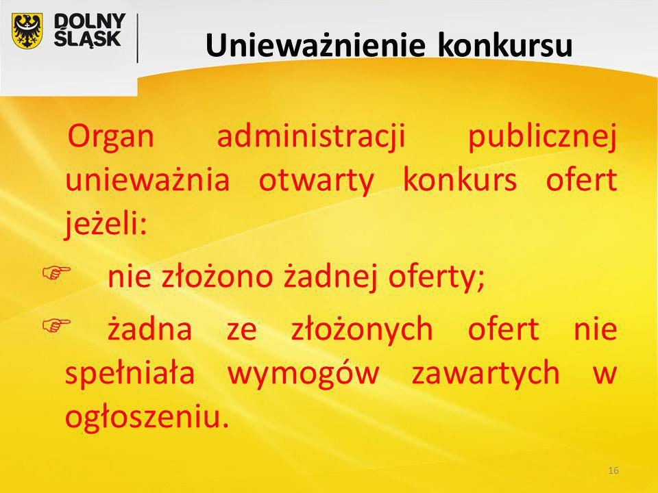 Unieważnienie konkursu Organ administracji publicznej unieważnia otwarty konkurs ofert jeżeli:  nie złożono żadnej oferty;  żadna ze złożonych ofert nie spełniała wymogów zawartych w ogłoszeniu.