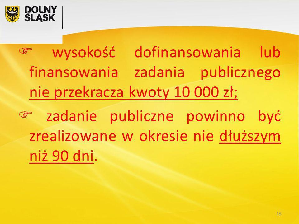  wysokość dofinansowania lub finansowania zadania publicznego nie przekracza kwoty 10 000 zł;  zadanie publiczne powinno być zrealizowane w okresie nie dłuższym niż 90 dni.