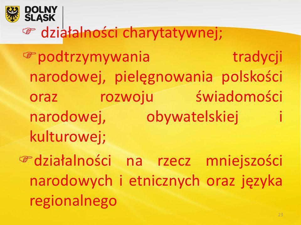  działalności charytatywnej;  podtrzymywania tradycji narodowej, pielęgnowania polskości oraz rozwoju świadomości narodowej, obywatelskiej i kulturowej;  działalności na rzecz mniejszości narodowych i etnicznych oraz języka regionalnego 23
