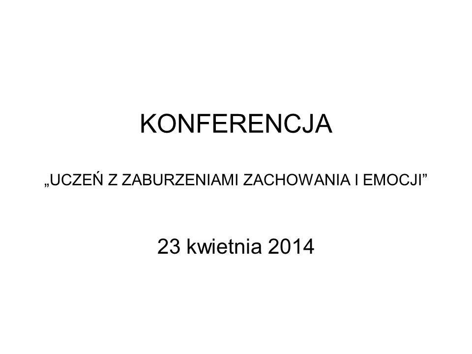 """KONFERENCJA """"UCZEŃ Z ZABURZENIAMI ZACHOWANIA I EMOCJI"""" 23 kwietnia 2014"""