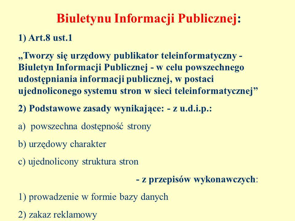 """Biuletynu Informacji Publicznej: 1) Art.8 ust.1 """"Tworzy się urzędowy publikator teleinformatyczny - Biuletyn Informacji Publicznej - w celu powszechnego udostępniania informacji publicznej, w postaci ujednoliconego systemu stron w sieci teleinformatycznej 2) Podstawowe zasady wynikające: - z u.d.i.p.: a) powszechna dostępność strony b) urzędowy charakter c) ujednolicony struktura stron - z przepisów wykonawczych: 1) prowadzenie w formie bazy danych 2) zakaz reklamowy"""