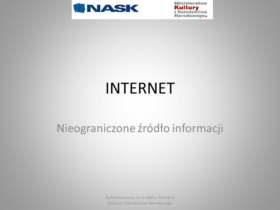 INTERNET Nieograniczone źródło informacji Dofinansowano ze środków Ministra Kultury i Dziedzictwa Narodowego