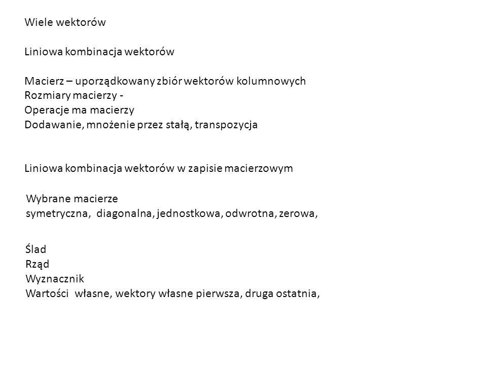 Wiele wektorów Liniowa kombinacja wektorów Macierz – uporządkowany zbiór wektorów kolumnowych Rozmiary macierzy - Operacje ma macierzy Dodawanie, mnoż