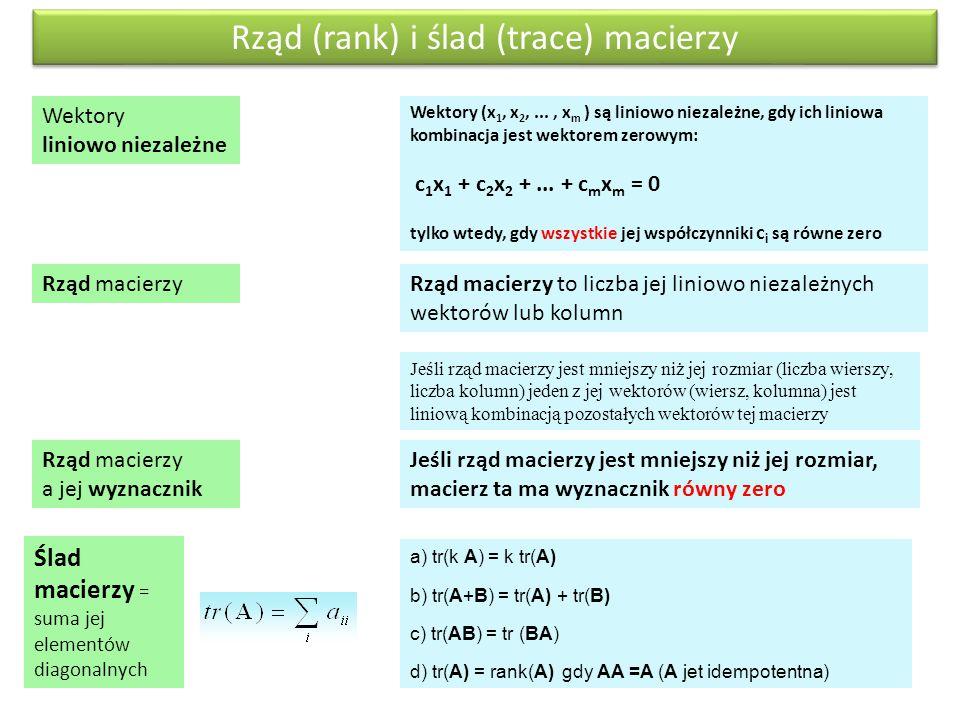 a) tr(k A) = k tr(A) b) tr(A+B) = tr(A) + tr(B) c) tr(AB) = tr (BA) d) tr(A) = rank(A) gdy AA =A (A jet idempotentna) Rząd macierzy to liczba jej lini