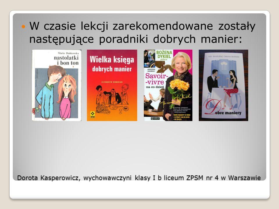Dorota Kasperowicz, wychowawczyni klasy I b liceum ZPSM nr 4 w Warszawie W czasie lekcji zarekomendowane zostały następujące poradniki dobrych manier: