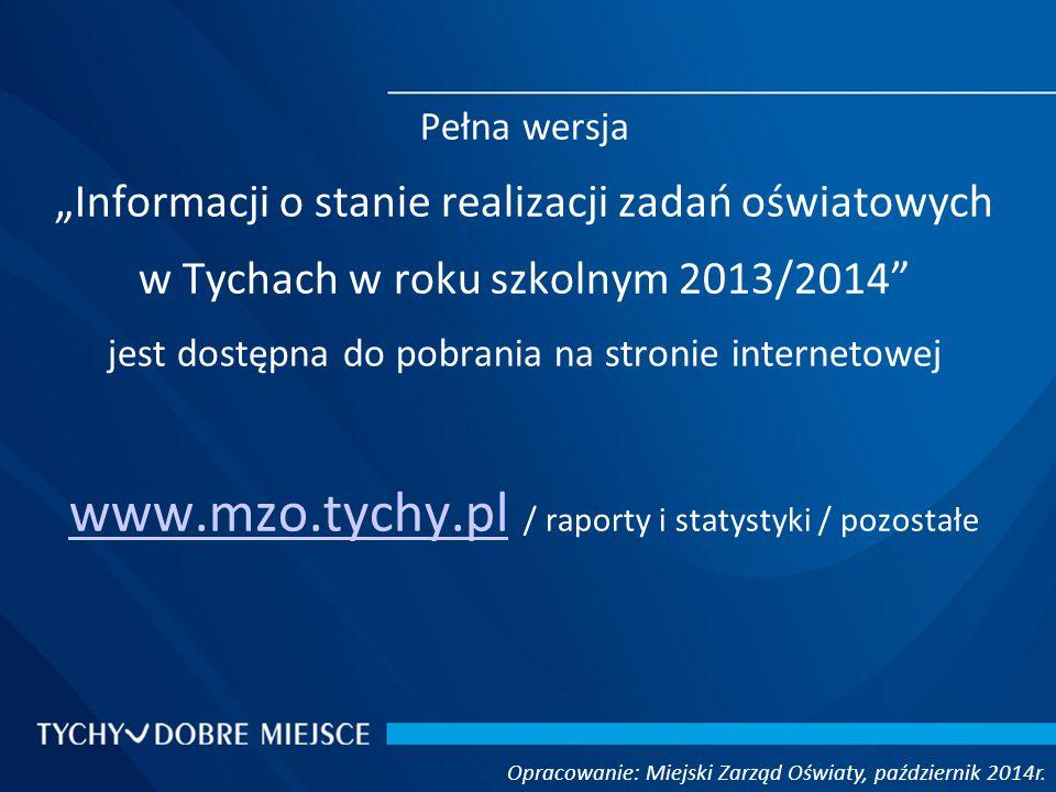 """Pełna wersja """"Informacji o stanie realizacji zadań oświatowych w Tychach w roku szkolnym 2013/2014 jest dostępna do pobrania na stronie internetowej www.mzo.tychy.pl www.mzo.tychy.pl / raporty i statystyki / pozostałe"""