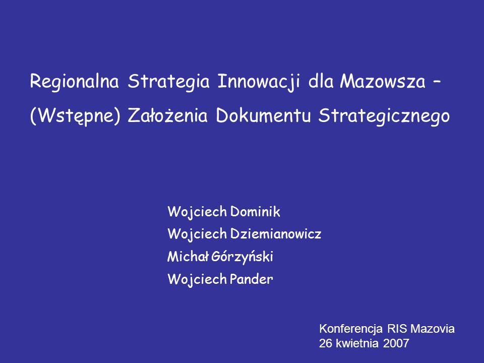 Regionalna Strategia Innowacji dla Mazowsza – (Wstępne) Założenia Dokumentu Strategicznego Konferencja RIS Mazovia 26 kwietnia 2007 Wojciech Dominik Wojciech Dziemianowicz Michał Górzyński Wojciech Pander