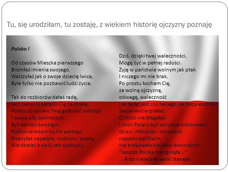 Tu, się urodziłam, tu zostaję, z wiekiem historię ojczyzny poznaję Polsko ! Od czasów Mieszka pierwszego Broniłaś imienia swojego. Walczyłaś jak o swo