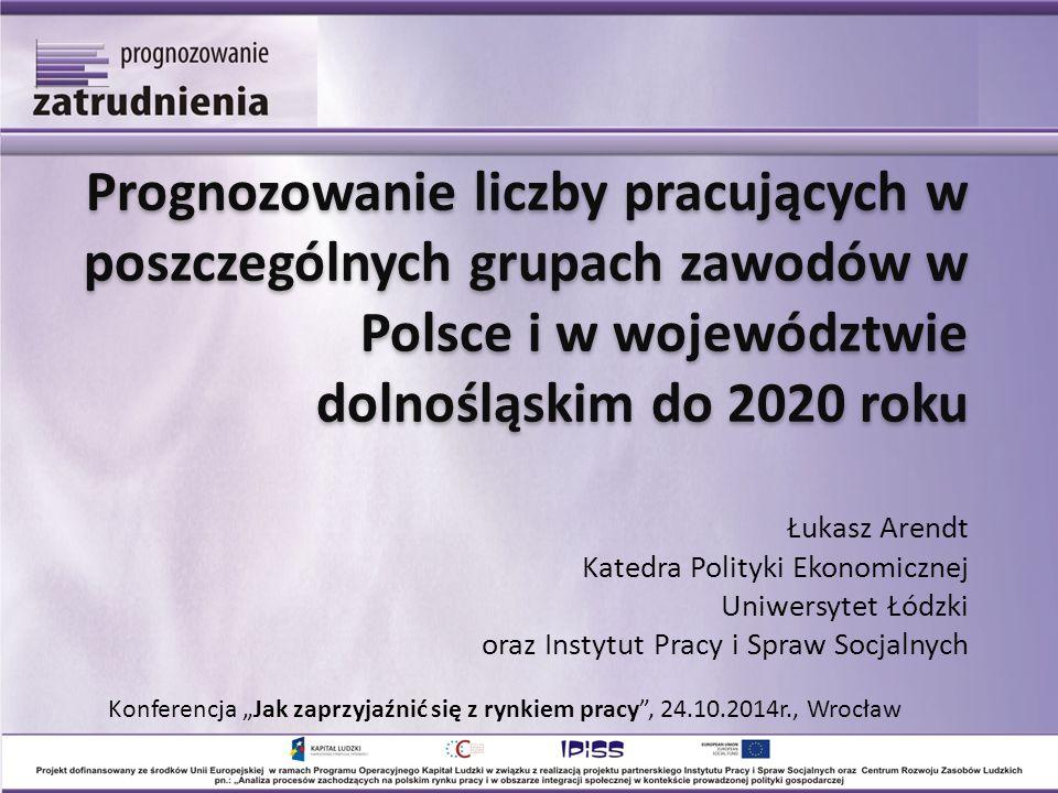 Prognozowanie liczby pracujących w poszczególnych grupach zawodów w Polsce i w województwie dolnośląskim do 2020 roku Prognozowanie liczby pracujących