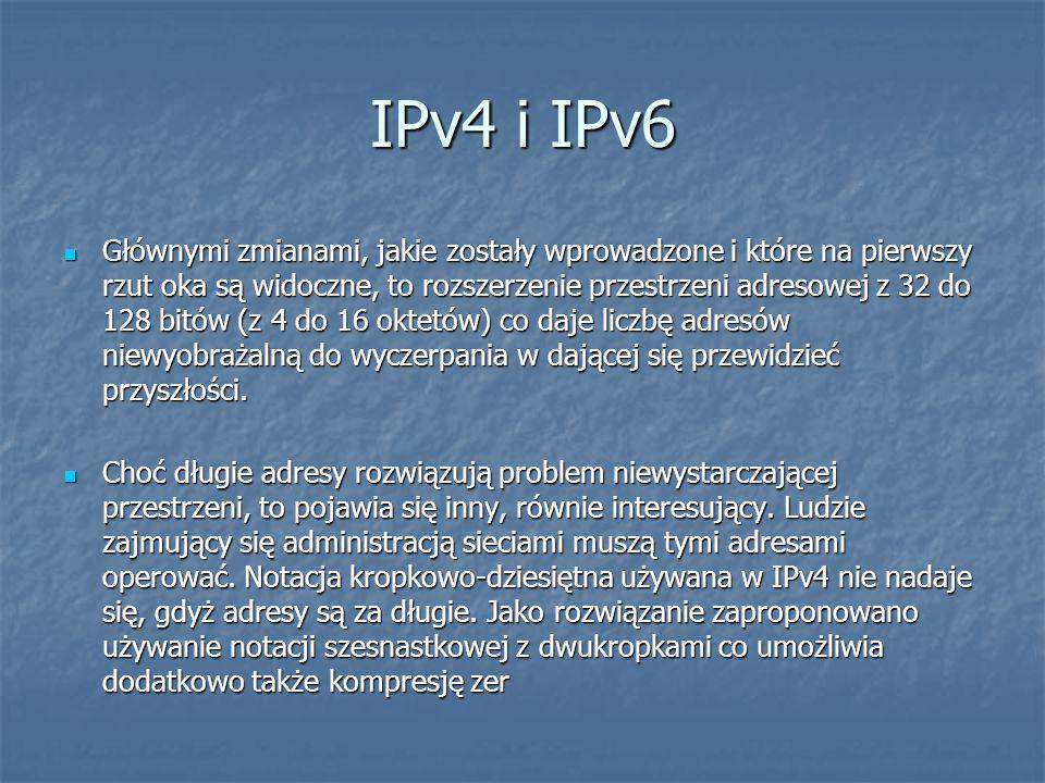 IPv4 i IPv6 Głównymi zmianami, jakie zostały wprowadzone i które na pierwszy rzut oka są widoczne, to rozszerzenie przestrzeni adresowej z 32 do 128 b