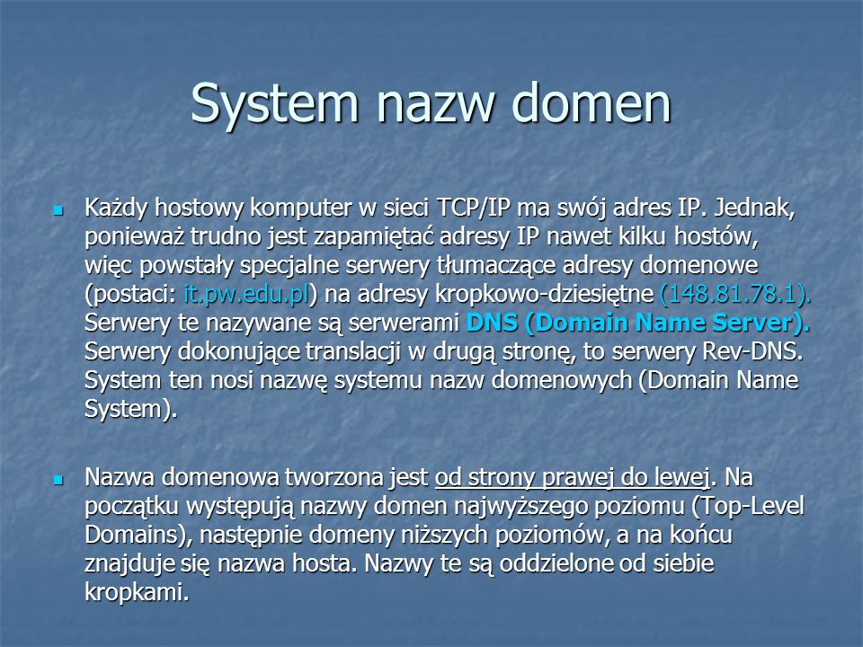 System nazw domen Każdy hostowy komputer w sieci TCP/IP ma swój adres IP. Jednak, ponieważ trudno jest zapamiętać adresy IP nawet kilku hostów, więc p
