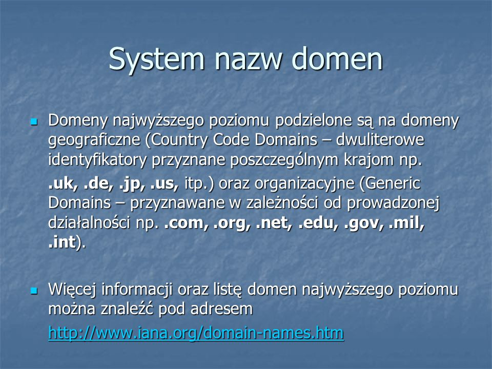 System nazw domen Domeny najwyższego poziomu podzielone są na domeny geograficzne (Country Code Domains – dwuliterowe identyfikatory przyznane poszczególnym krajom np.
