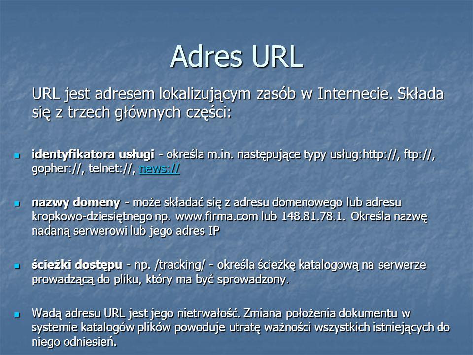 Adres URL URL jest adresem lokalizującym zasób w Internecie. Składa się z trzech głównych części: identyfikatora usługi - określa m.in. następujące ty