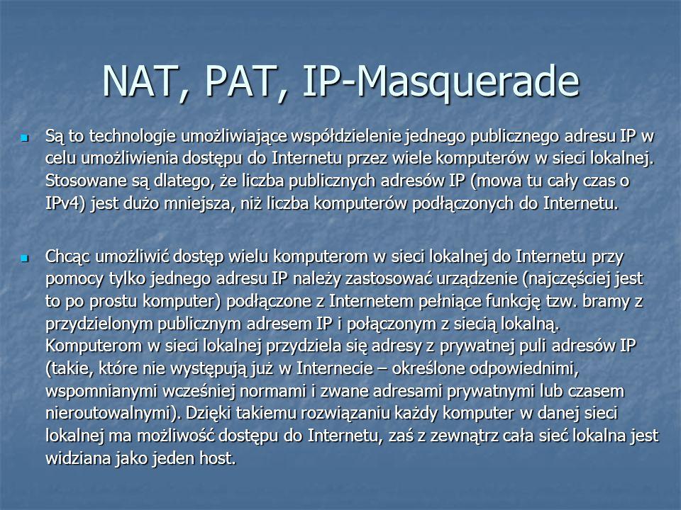 NAT, PAT, IP-Masquerade Są to technologie umożliwiające współdzielenie jednego publicznego adresu IP w celu umożliwienia dostępu do Internetu przez wiele komputerów w sieci lokalnej.