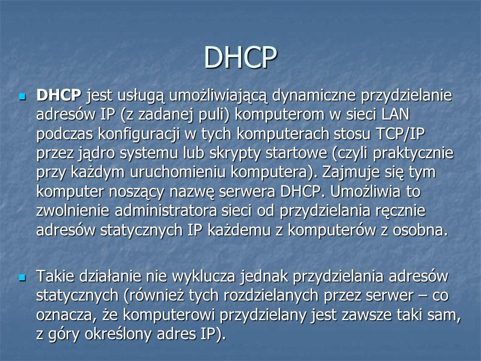 DHCP DHCP jest usługą umożliwiającą dynamiczne przydzielanie adresów IP (z zadanej puli) komputerom w sieci LAN podczas konfiguracji w tych komputerach stosu TCP/IP przez jądro systemu lub skrypty startowe (czyli praktycznie przy każdym uruchomieniu komputera).