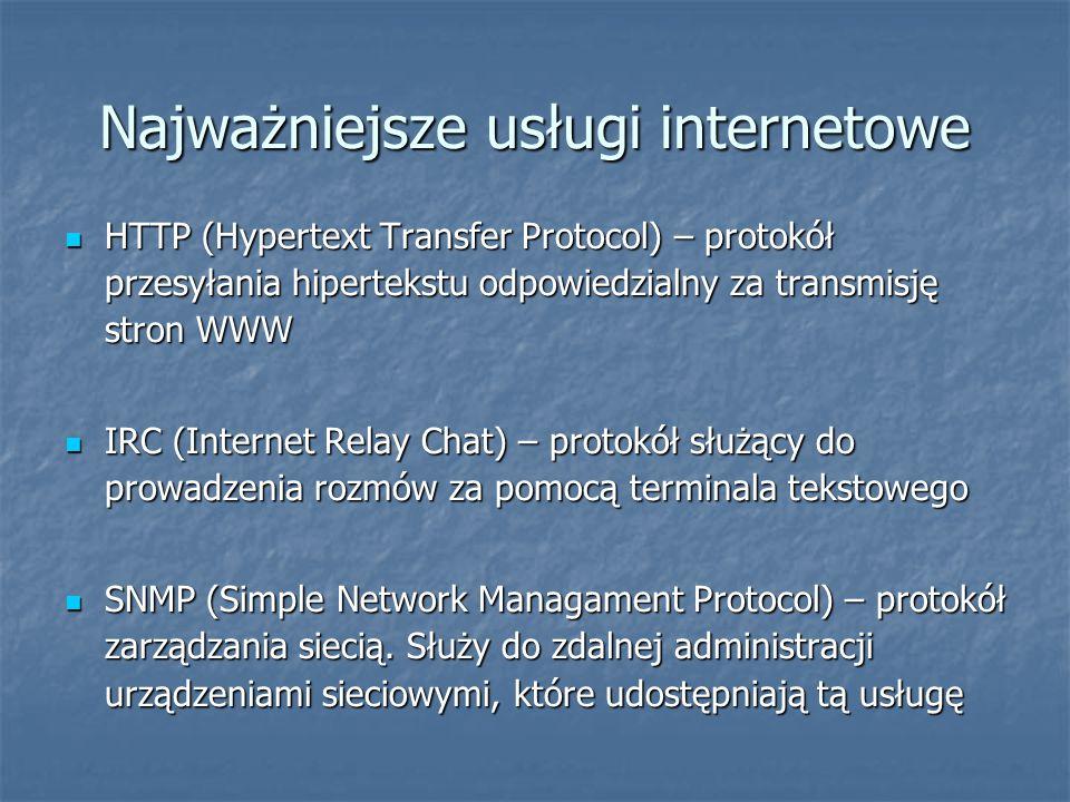 Najważniejsze usługi internetowe HTTP (Hypertext Transfer Protocol) – protokół przesyłania hipertekstu odpowiedzialny za transmisję stron WWW HTTP (Hypertext Transfer Protocol) – protokół przesyłania hipertekstu odpowiedzialny za transmisję stron WWW IRC (Internet Relay Chat) – protokół służący do prowadzenia rozmów za pomocą terminala tekstowego IRC (Internet Relay Chat) – protokół służący do prowadzenia rozmów za pomocą terminala tekstowego SNMP (Simple Network Managament Protocol) – protokół zarządzania siecią.
