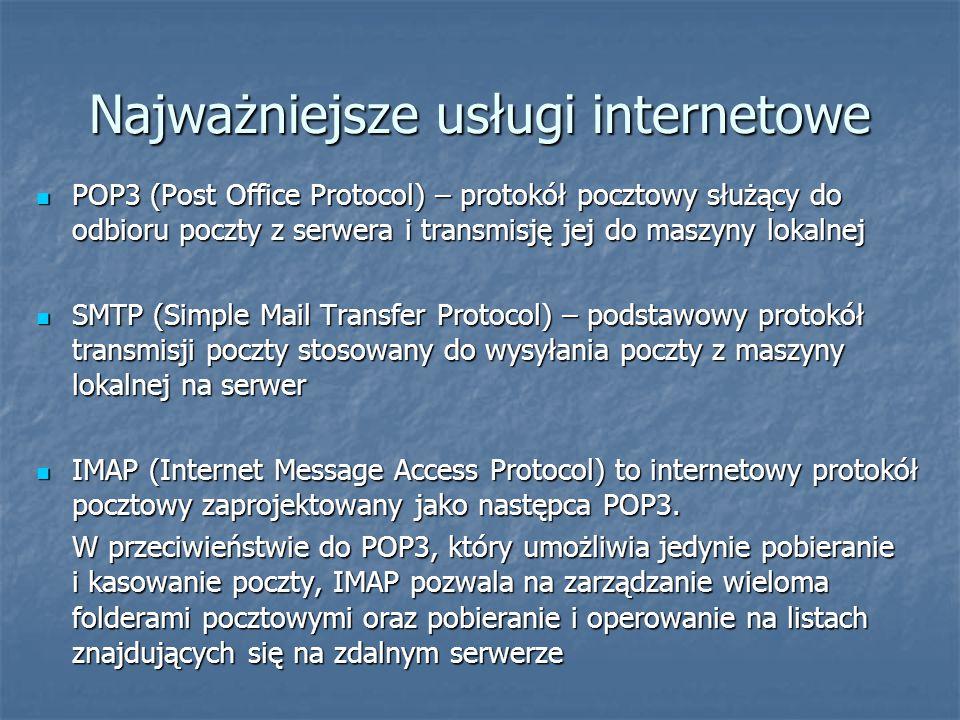 Najważniejsze usługi internetowe POP3 (Post Office Protocol) – protokół pocztowy służący do odbioru poczty z serwera i transmisję jej do maszyny lokalnej POP3 (Post Office Protocol) – protokół pocztowy służący do odbioru poczty z serwera i transmisję jej do maszyny lokalnej SMTP (Simple Mail Transfer Protocol) – podstawowy protokół transmisji poczty stosowany do wysyłania poczty z maszyny lokalnej na serwer SMTP (Simple Mail Transfer Protocol) – podstawowy protokół transmisji poczty stosowany do wysyłania poczty z maszyny lokalnej na serwer IMAP (Internet Message Access Protocol) to internetowy protokół pocztowy zaprojektowany jako następca POP3.