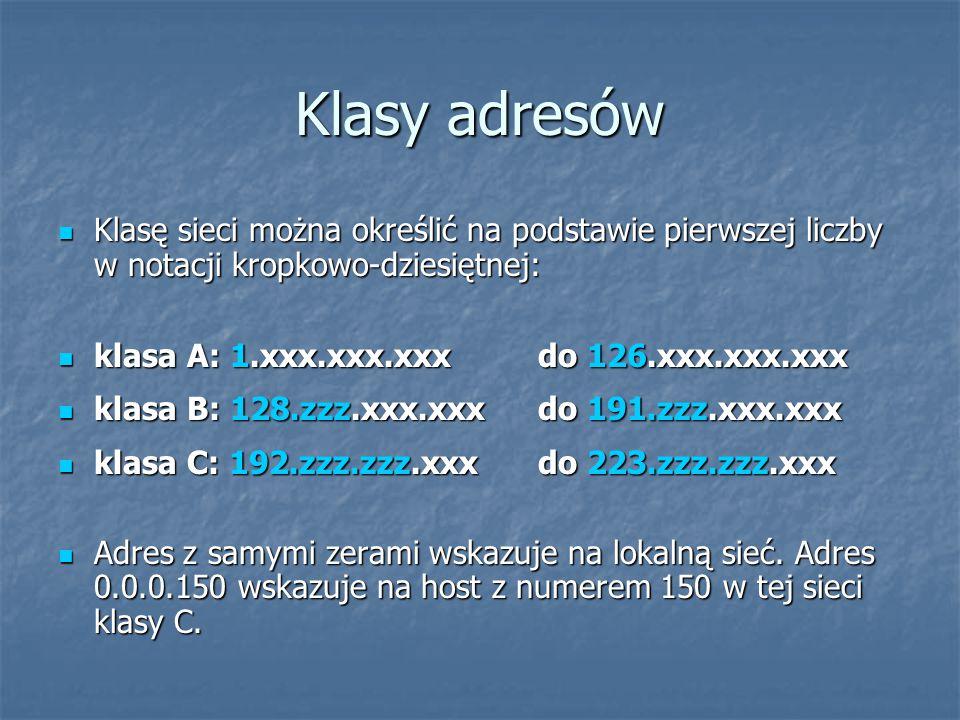 Klasy adresów Klasę sieci można określić na podstawie pierwszej liczby w notacji kropkowo-dziesiętnej: Klasę sieci można określić na podstawie pierwszej liczby w notacji kropkowo-dziesiętnej: klasa A: 1.xxx.xxx.xxx do 126.xxx.xxx.xxx klasa A: 1.xxx.xxx.xxx do 126.xxx.xxx.xxx klasa B: 128.zzz.xxx.xxx do 191.zzz.xxx.xxx klasa B: 128.zzz.xxx.xxx do 191.zzz.xxx.xxx klasa C: 192.zzz.zzz.xxx do 223.zzz.zzz.xxx klasa C: 192.zzz.zzz.xxx do 223.zzz.zzz.xxx Adres z samymi zerami wskazuje na lokalną sieć.