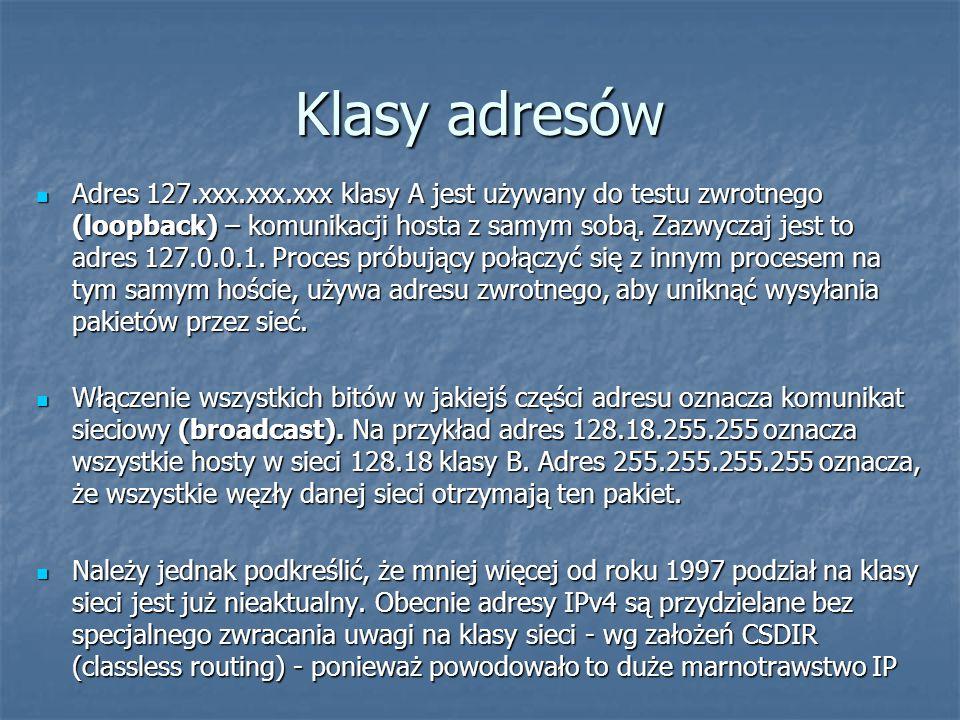 Klasy adresów Adres 127.xxx.xxx.xxx klasy A jest używany do testu zwrotnego (loopback) – komunikacji hosta z samym sobą. Zazwyczaj jest to adres 127.0