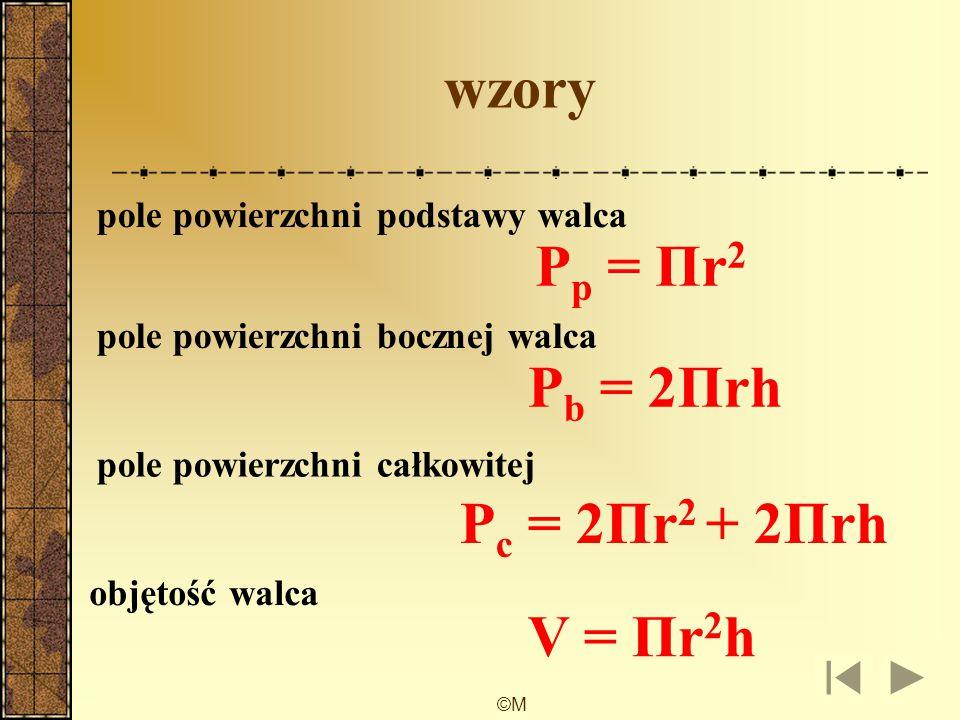 ©M wzory pole powierzchni podstawy walca pole powierzchni bocznej walca pole powierzchni całkowitej objętość walca P p = Πr 2 P b = 2Πrh P c = 2Πr 2 + 2Πrh V = Πr 2 h