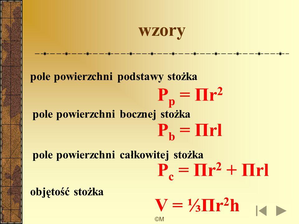 ©M wzory pole powierzchni podstawy stożka pole powierzchni bocznej stożka pole powierzchni całkowitej stożka objętość stożka P p = Πr 2 P b = Πrl P c = Πr 2 + Πrl V = ⅓Πr 2 h