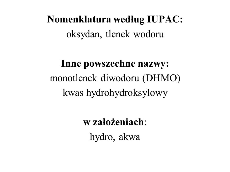 Nomenklatura według IUPAC: oksydan, tlenek wodoru Inne powszechne nazwy: monotlenek diwodoru (DHMO) kwas hydrohydroksylowy w założeniach: hydro, akwa