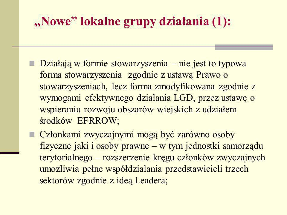 """""""Nowe lokalne grupy działania (1): Działają w formie stowarzyszenia – nie jest to typowa forma stowarzyszenia zgodnie z ustawą Prawo o stowarzyszeniach, lecz forma zmodyfikowana zgodnie z wymogami efektywnego działania LGD, przez ustawę o wspieraniu rozwoju obszarów wiejskich z udziałem środków EFRROW; Członkami zwyczajnymi mogą być zarówno osoby fizyczne jaki i osoby prawne – w tym jednostki samorządu terytorialnego – rozszerzenie kręgu członków zwyczajnych umożliwia pełne współdziałania przedstawicieli trzech sektorów zgodnie z ideą Leadera;"""
