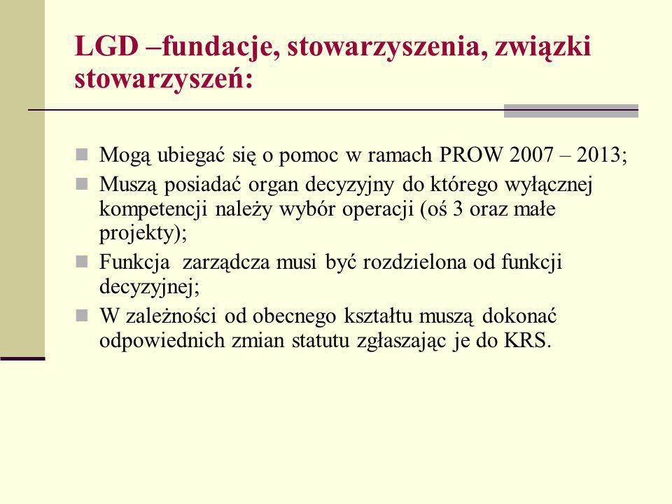 LGD –fundacje, stowarzyszenia, związki stowarzyszeń: Mogą ubiegać się o pomoc w ramach PROW 2007 – 2013; Muszą posiadać organ decyzyjny do którego wyłącznej kompetencji należy wybór operacji (oś 3 oraz małe projekty); Funkcja zarządcza musi być rozdzielona od funkcji decyzyjnej; W zależności od obecnego kształtu muszą dokonać odpowiednich zmian statutu zgłaszając je do KRS.