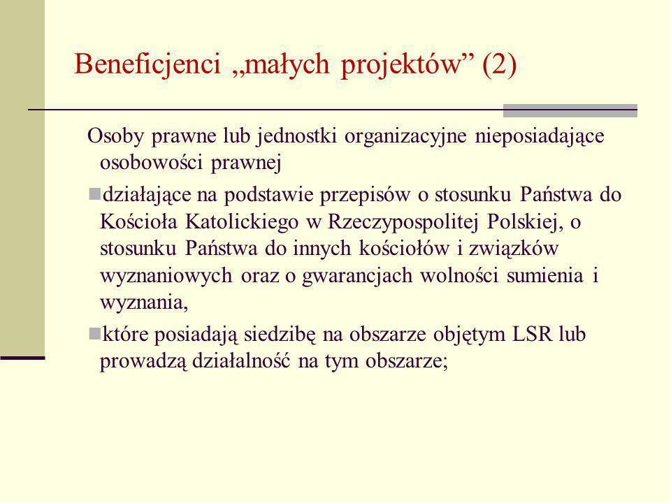 """Beneficjenci """"małych projektów (2) Osoby prawne lub jednostki organizacyjne nieposiadające osobowości prawnej działające na podstawie przepisów o stosunku Państwa do Kościoła Katolickiego w Rzeczypospolitej Polskiej, o stosunku Państwa do innych kościołów i związków wyznaniowych oraz o gwarancjach wolności sumienia i wyznania, które posiadają siedzibę na obszarze objętym LSR lub prowadzą działalność na tym obszarze;"""