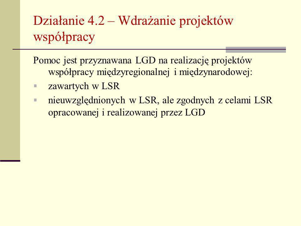 Działanie 4.2 – Wdrażanie projektów współpracy Pomoc jest przyznawana LGD na realizację projektów współpracy międzyregionalnej i międzynarodowej:  zawartych w LSR  nieuwzględnionych w LSR, ale zgodnych z celami LSR opracowanej i realizowanej przez LGD
