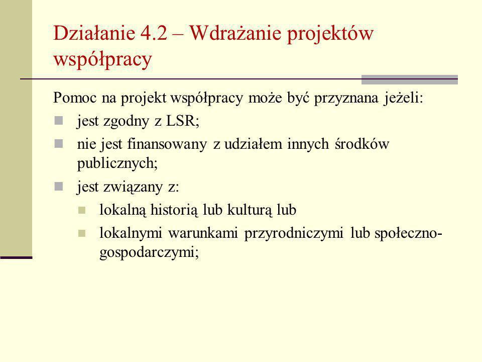 Działanie 4.2 – Wdrażanie projektów współpracy Pomoc na projekt współpracy może być przyznana jeżeli: jest zgodny z LSR; nie jest finansowany z udziałem innych środków publicznych; jest związany z: lokalną historią lub kulturą lub lokalnymi warunkami przyrodniczymi lub społeczno- gospodarczymi;