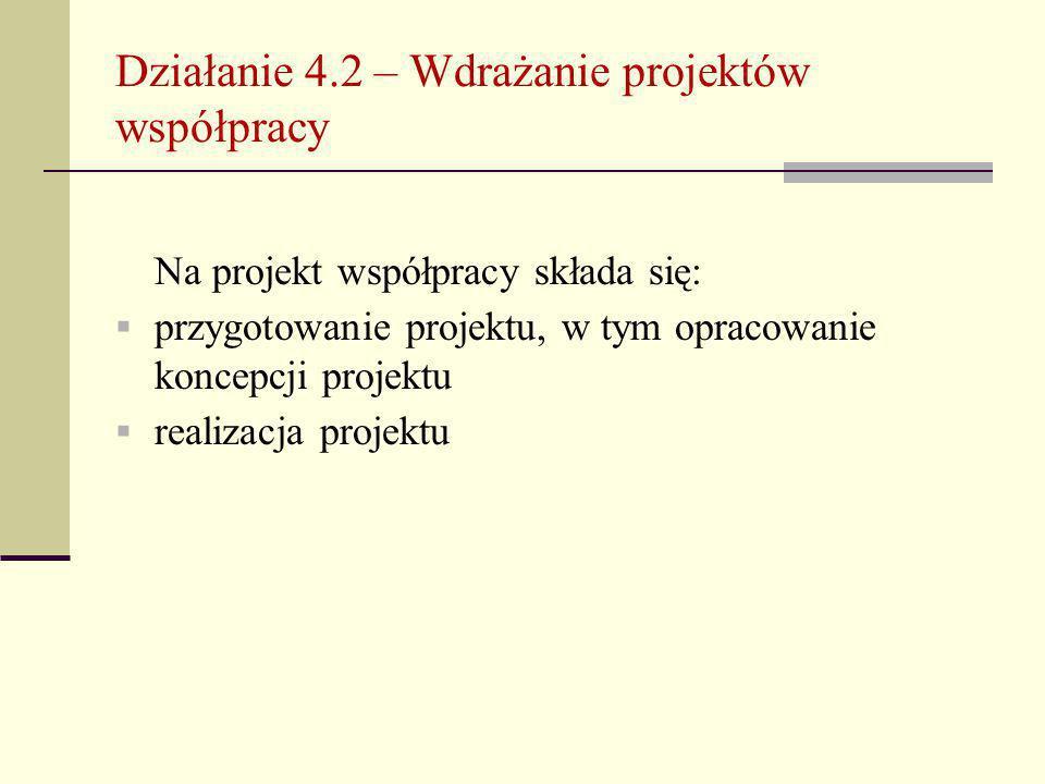 Działanie 4.2 – Wdrażanie projektów współpracy Na projekt współpracy składa się:  przygotowanie projektu, w tym opracowanie koncepcji projektu  realizacja projektu