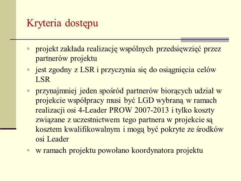 Kryteria dostępu  projekt zakłada realizację wspólnych przedsięwzięć przez partnerów projektu  jest zgodny z LSR i przyczynia się do osiągnięcia celów LSR  przynajmniej jeden spośród partnerów biorących udział w projekcie współpracy musi być LGD wybraną w ramach realizacji osi 4-Leader PROW 2007-2013 i tylko koszty związane z uczestnictwem tego partnera w projekcie są kosztem kwalifikowalnym i mogą być pokryte ze środków osi Leader  w ramach projektu powołano koordynatora projektu