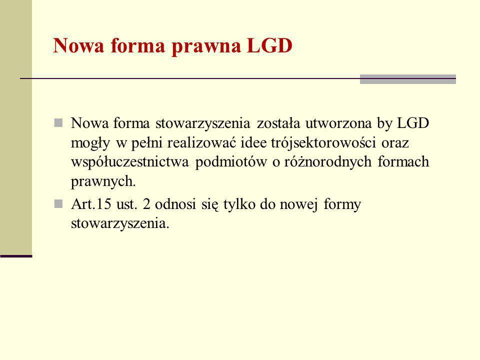 Nowa forma prawna LGD Nowa forma stowarzyszenia została utworzona by LGD mogły w pełni realizować idee trójsektorowości oraz współuczestnictwa podmiotów o różnorodnych formach prawnych.