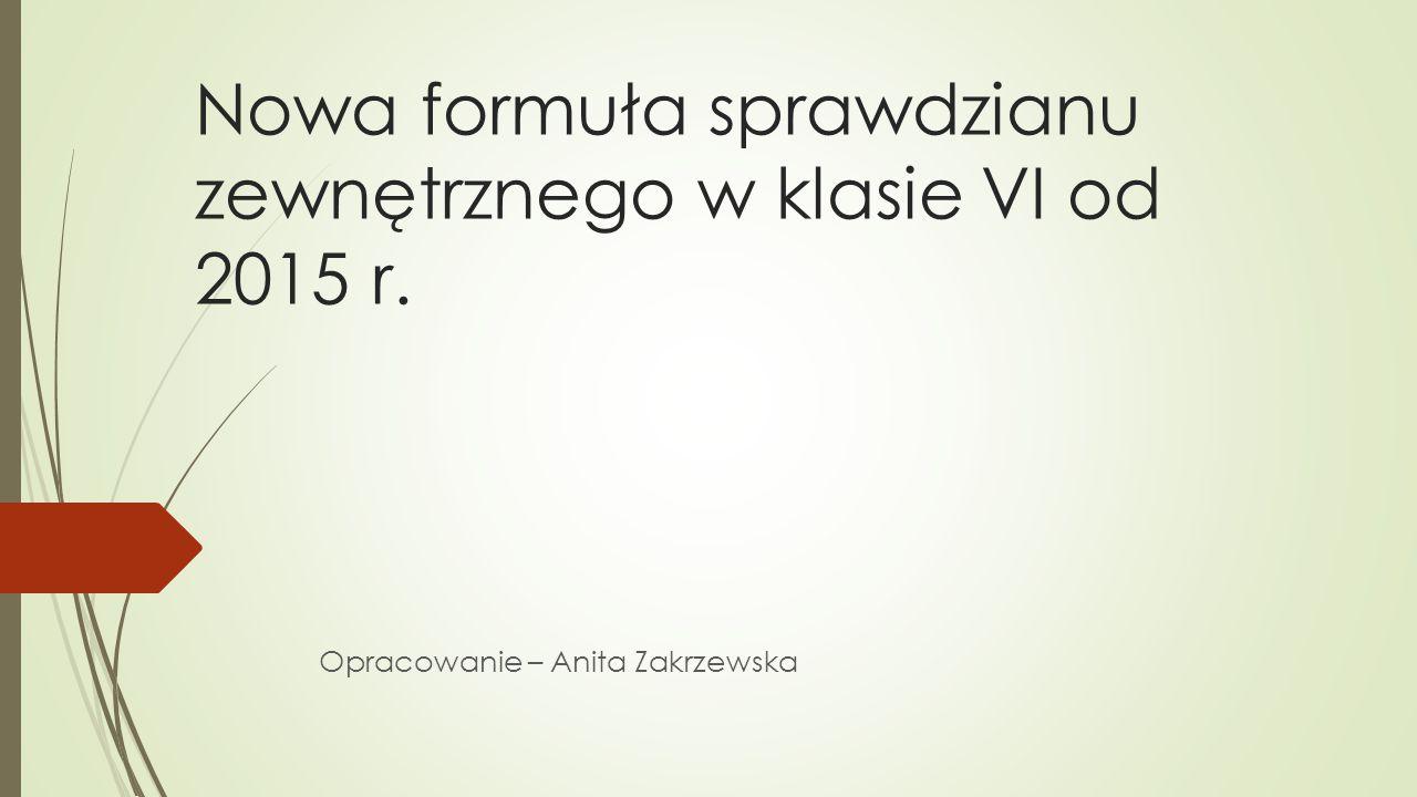 Nowa formuła sprawdzianu zewnętrznego w klasie VI od 2015 r. Opracowanie – Anita Zakrzewska