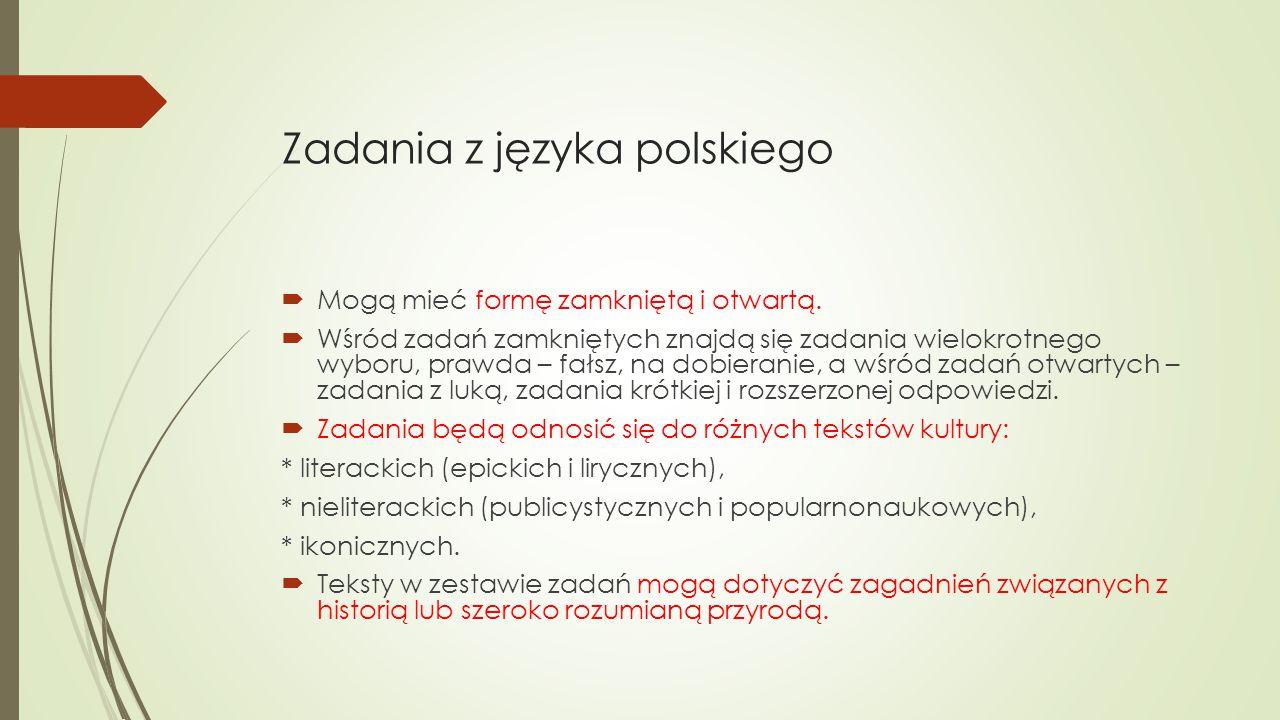 Zadania z języka polskiego  Mogą mieć formę zamkniętą i otwartą.  Wśród zadań zamkniętych znajdą się zadania wielokrotnego wyboru, prawda – fałsz, n