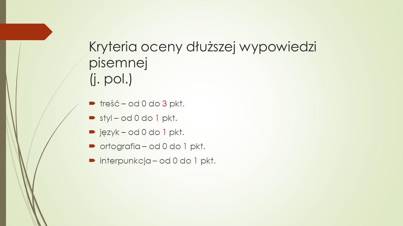Kryteria oceny dłuższej wypowiedzi pisemnej (j. pol.)  treść – od 0 do 3 pkt.  styl – od 0 do 1 pkt.  język – od 0 do 1 pkt.  ortografia – od 0 do