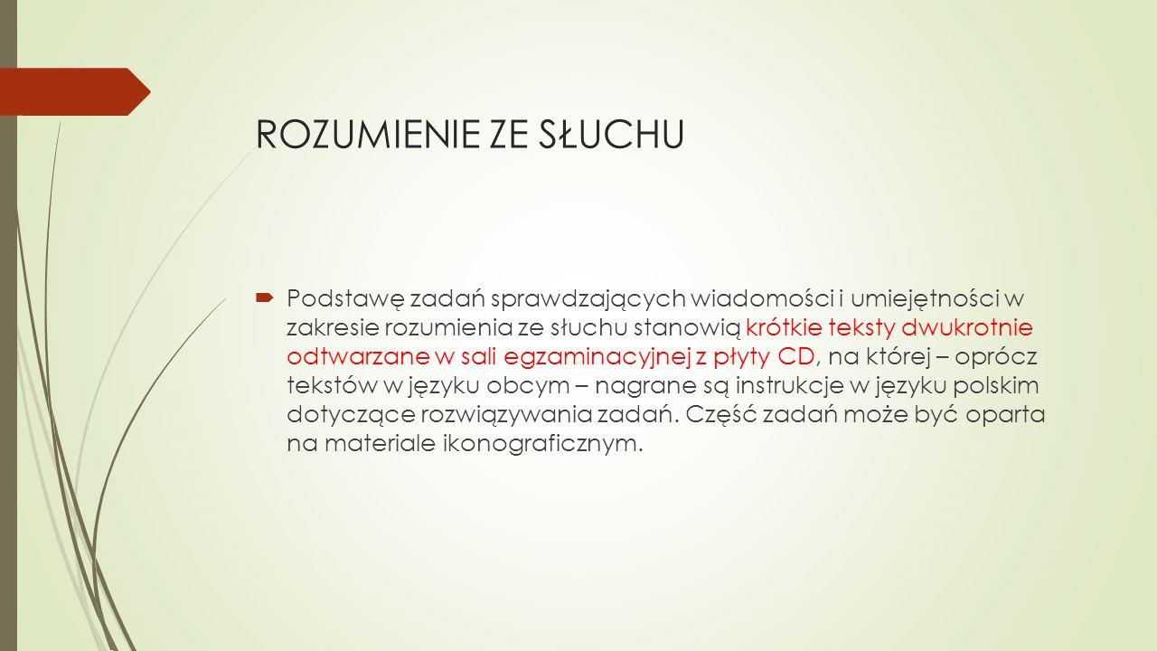 ROZUMIENIE ZE SŁUCHU  Podstawę zadań sprawdzających wiadomości i umiejętności w zakresie rozumienia ze słuchu stanowią krótkie teksty dwukrotnie odtwarzane w sali egzaminacyjnej z płyty CD, na której – oprócz tekstów w języku obcym – nagrane są instrukcje w języku polskim dotyczące rozwiązywania zadań.