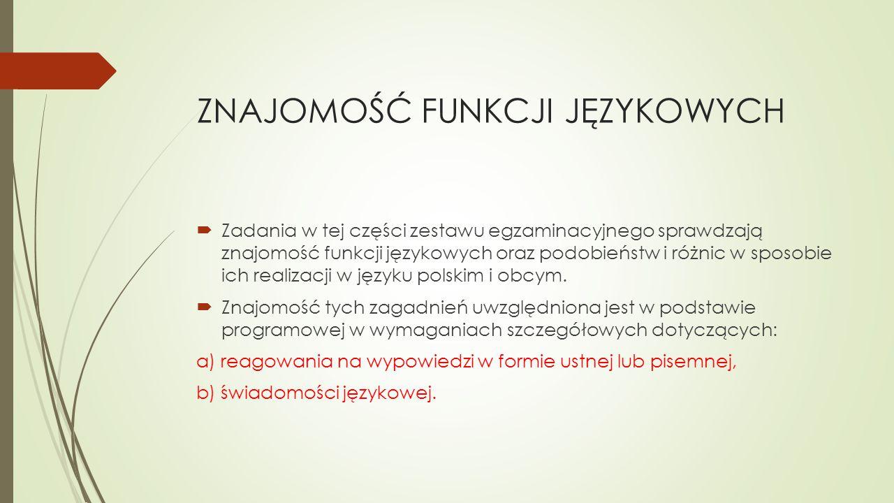 ZNAJOMOŚĆ FUNKCJI JĘZYKOWYCH  Zadania w tej części zestawu egzaminacyjnego sprawdzają znajomość funkcji językowych oraz podobieństw i różnic w sposobie ich realizacji w języku polskim i obcym.