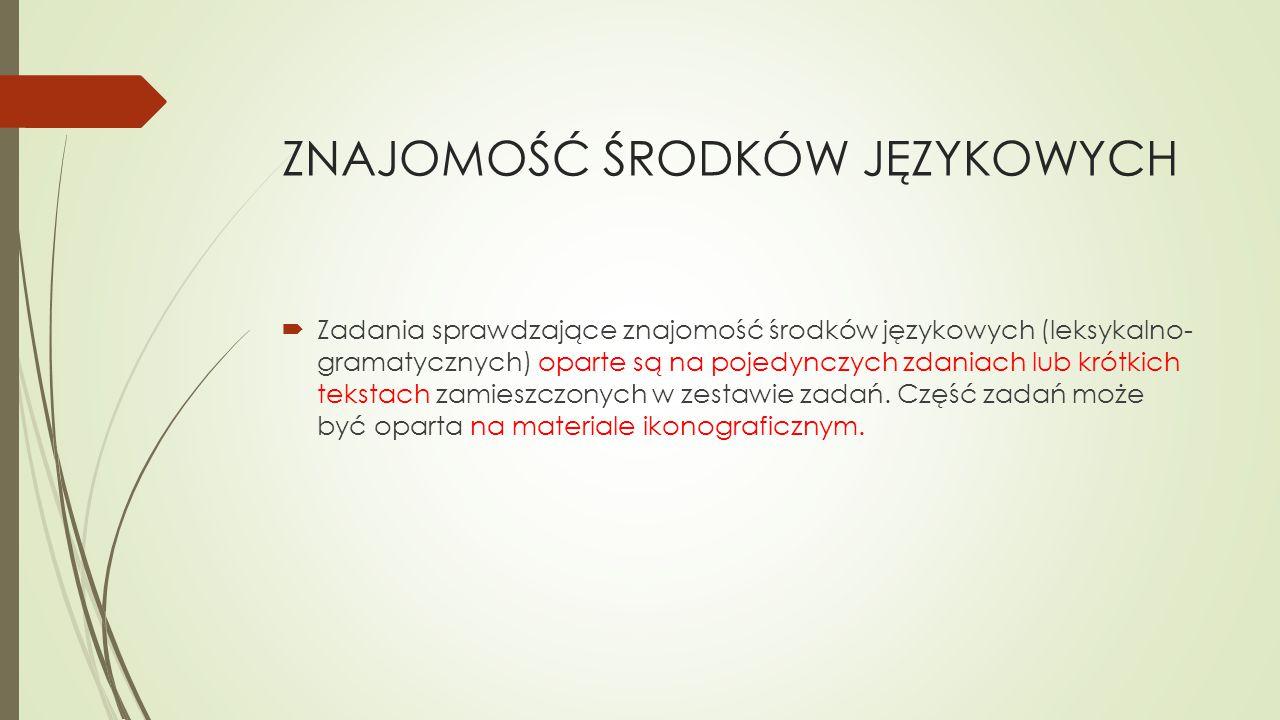 ZNAJOMOŚĆ ŚRODKÓW JĘZYKOWYCH  Zadania sprawdzające znajomość środków językowych (leksykalno- gramatycznych) oparte są na pojedynczych zdaniach lub krótkich tekstach zamieszczonych w zestawie zadań.