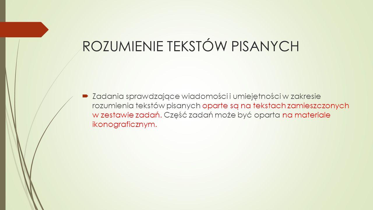 ROZUMIENIE TEKSTÓW PISANYCH  Zadania sprawdzające wiadomości i umiejętności w zakresie rozumienia tekstów pisanych oparte są na tekstach zamieszczony