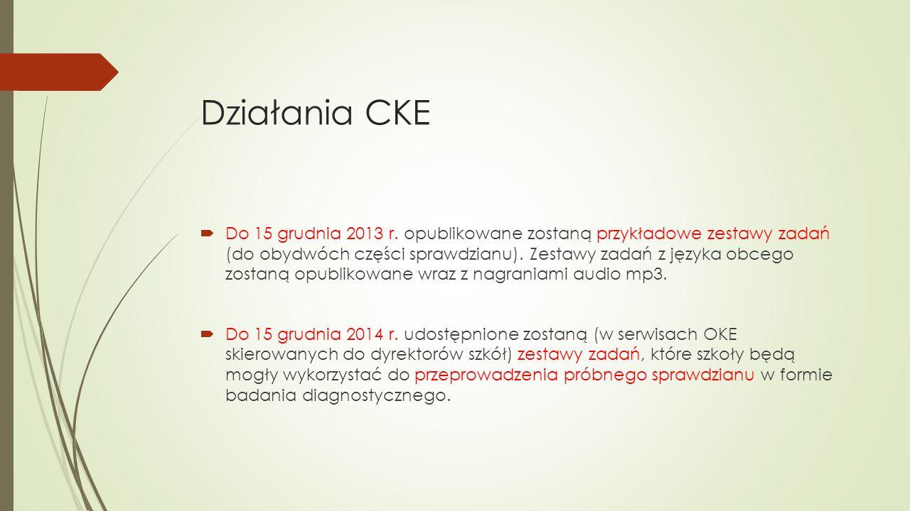 Działania CKE  Do 15 grudnia 2013 r. opublikowane zostaną przykładowe zestawy zadań (do obydwóch części sprawdzianu). Zestawy zadań z języka obcego z