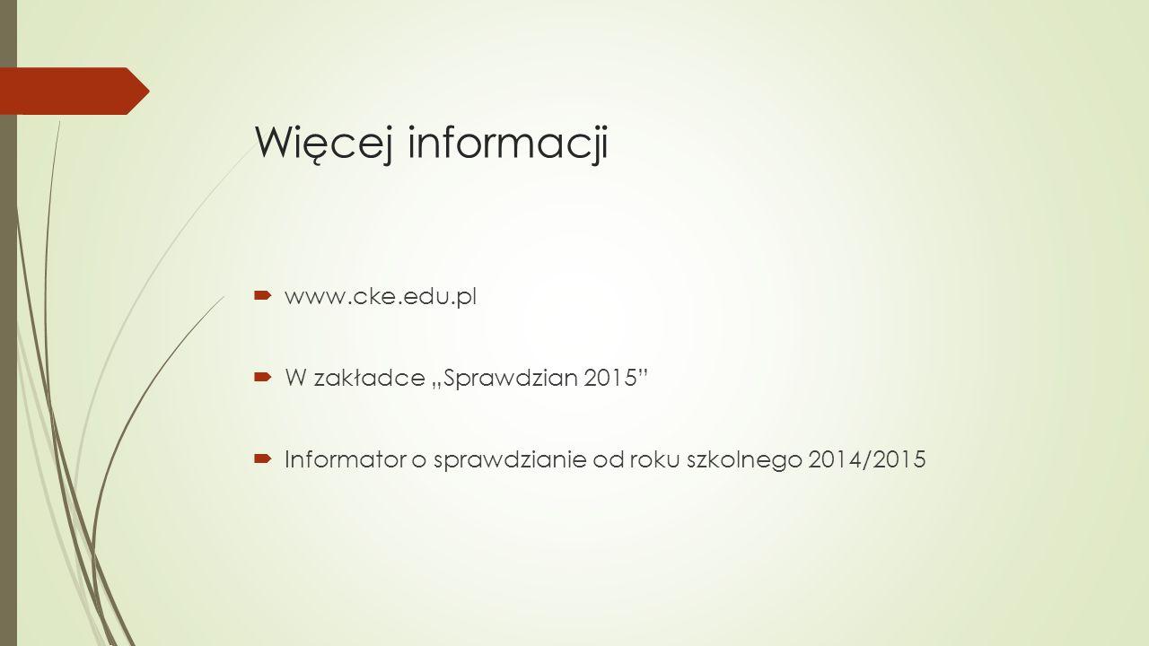 """Więcej informacji  www.cke.edu.pl  W zakładce """"Sprawdzian 2015""""  Informator o sprawdzianie od roku szkolnego 2014/2015"""